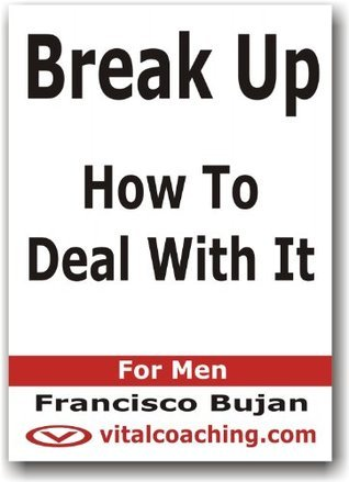 Break Up - How To Deal With It - For Men  by  Francisco Bujan