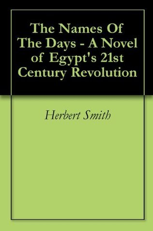 The Names Of The Days - A Novel of Egypts 21st Century Revolution  by  Herbert Smith
