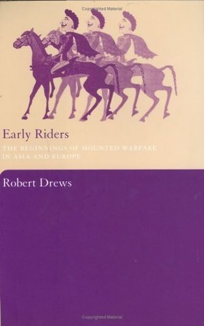 Early Riders: The Beginnings of Mounted Warfare in Asia and Europe Robert Drews
