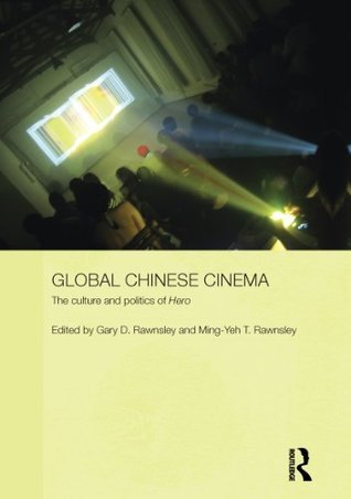 Global Chinese Cinema: The Culture and Politics of Hero (Media, Culture and Social Change in Asia Series) Gary D. Rawnsley
