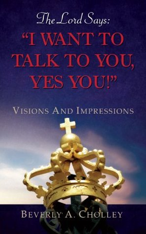 The Lord Says: I WANT TO TALK TO YOU, YES YOU!  by  Beverly A. Cholley