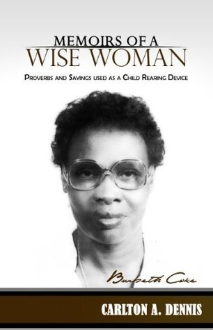 Memoirs of a Wise Woman: Proverbs and Sayings used as a Child Rearing Device Carlton Dennis