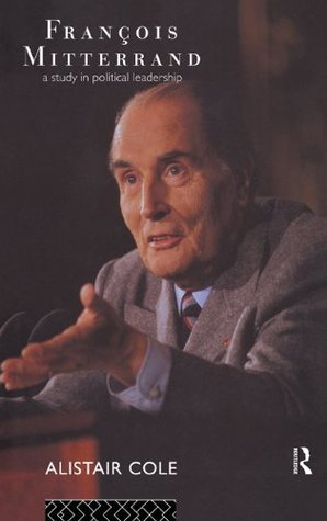 Francois Mitterrand: A Study in Political Leadership Alistair Cole