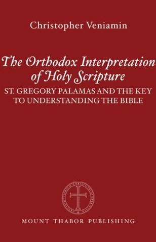 The Orthodox Interpretation of Holy Scripture: St. Gregory Palamas and the Key to Understanding the Bible  by  Christopher Veniamin