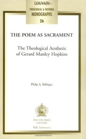 The Poem As Sacrament: The Theological Aesthetic of Gerard Manley Hopkins (Louvain Theological and Pastoral Monographs)  by  Philip A. Ballinger
