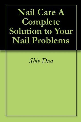 Nail Care A Complete Solution to Your Nail Problems  by  Shiv Dua