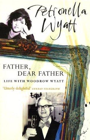Father Dear Father: Life with Woodrow Wyatt Petronella Wyatt
