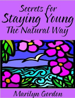 Secrets for Staying Young the Natural Way | Anti-Aging Rejuvenation for Your Life Marilyn Gordon