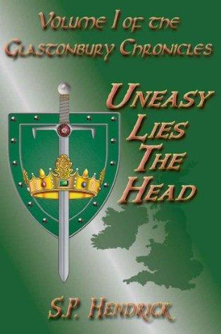 Uneasy Lies The Head (The Glastonbury Chronicles, #1)  by  S.P. Hendrick