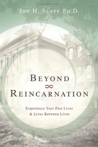Beyond Reincarnation: Experience Your Past Lives & Lives Between Lives  by  Joe H. Slate