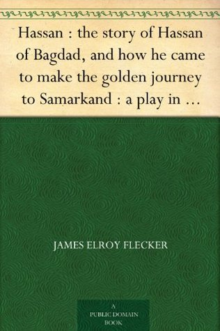 The Story of Hassan of Baghdad And How He Came to Make the Golden Journey to Samarkand James Elroy Flecker
