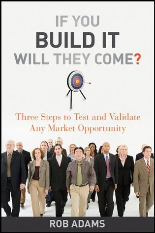 If You Build It Will They Come: Three Steps to Test and Validate Any Market Opportunity  by  Rob Adams