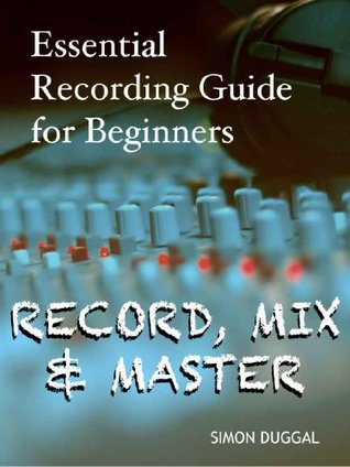 Record, Mix & Master - Essential Recording Guide for Beginners  by  Simon Duggal