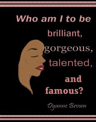 Who am I to be Brilliant, Gorgeous, Talented and Famous?  by  Dyanne Brown