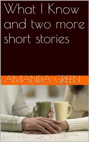 What I Know and two more short stories Amanda  Green
