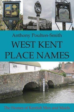 West Kent Place Names - The Homes of Kentish Men and Maids Anthony Poulton-Smith
