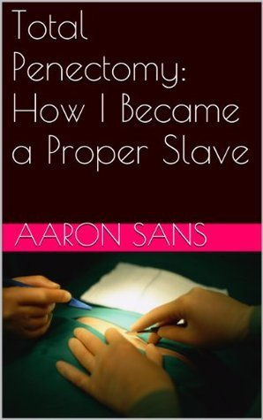 Total Penectomy: How I Became a Proper Slave  by  Aaron Sans