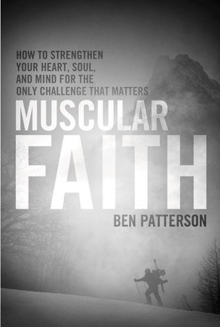 Muscular Faith: How to Strengthen Your Heart, Soul, and Mind for the Only Challenge That Matters  by  Ben Patterson