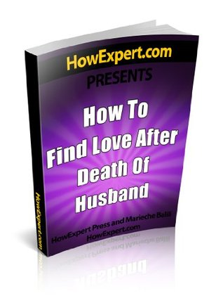How To Find Love After Death Of Husband - Your Step-By-Step Guide To Finding Love After Death Of Husband  by  HowExpert Press