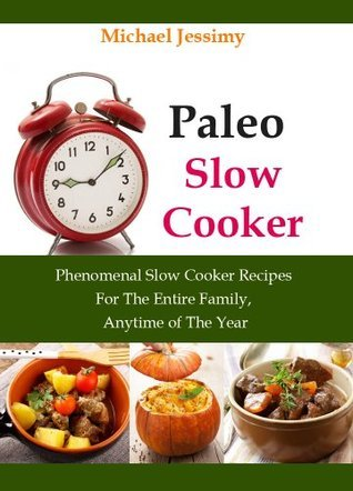 Paleo Slow Cooker:  Phenomenal Slow Cooker Recipes For The Entire Family, Anytime of The Year (Ultimate Paleo Recipes Series) Michael Jessimy