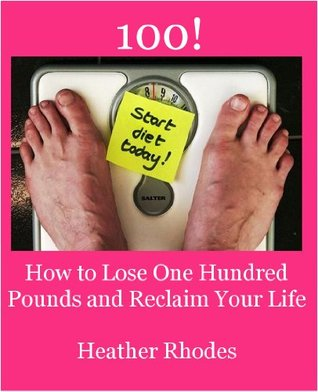 100! How to Lose One Hundred Pounds and Reclaim Your Life Heather Rhodes