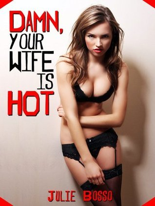 DAMN! YOUR WIFE IS HOT! A Rough and Reluctant Wife Gangbang Short  by  Julie Bosso