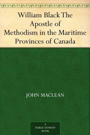 William Black The Apostle of Methodism in the Maritime Provinces of Canada John Maclean