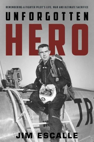 Unforgotten Hero: Remembering a Fighter Pilots Life, War and Ultimate Sacrifice  by  Jim Escalle