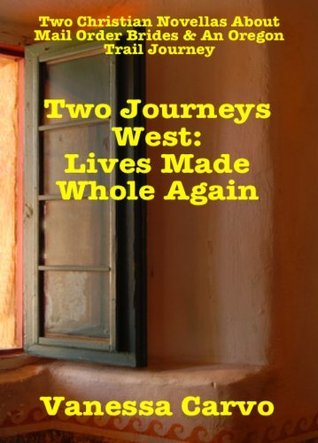 Two Journeys West:  Lives Made Whole Again (Two Christian Romance Novellas)  by  Vanessa Carvo