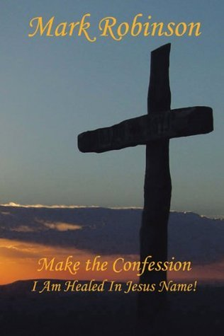 Make the Confession: I Am Healed In Jesus Name!  by  Mark E. Robinson
