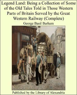 Legend Land: Being a Collection of Some of the Old Tales Told in Those Western Parts of Britain Served  by  the Great Western Railway by George Basil Barham