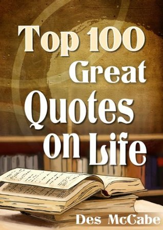 Top 100 Great Quotes On Life  by  Des McCabe