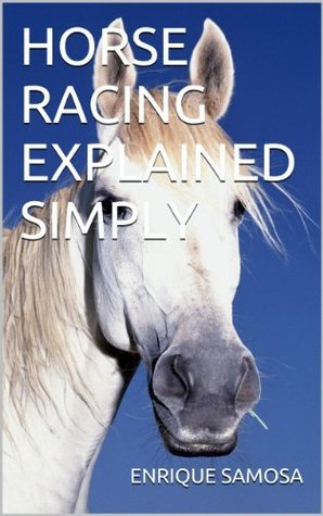 Horse Racing Explained Simply  by  Enrique Samosa