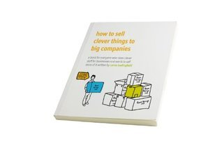 How to Sell Clever Things to Big Companies: A Book for Everyone Who Does Clever Stuff for Businesses and Wants to Sell More of it Carrie Bedingfield