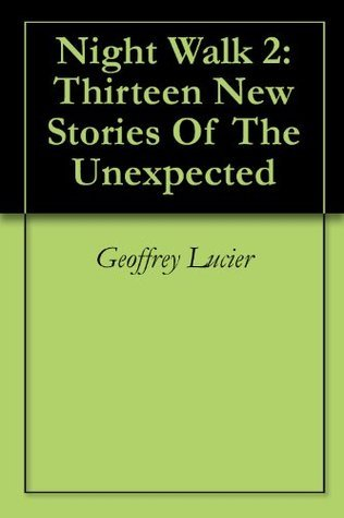 Night Walk 2: Thirteen New Stories Of The Unexpected  by  Geoffrey Lucier
