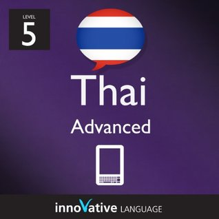 Learn Thai - Level 5: Advanced Thai Volume 1 (Enhanced Version): Lessons 1-25 with Audio (Innovative Language Series - Learn Thai from Absolute Beginner to Advanced) Innovative Language
