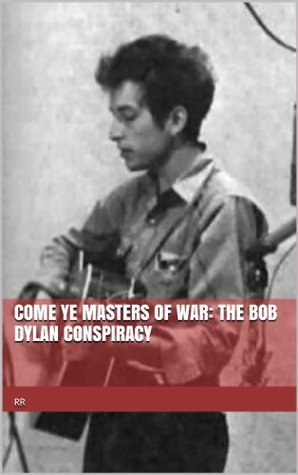 Come Ye Masters of War: The Bob Dylan Conspiracy Robert Louis OBrian