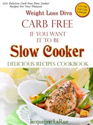 Weight Loss Diva Carb Free If You Want It To Be Slow Cooker Delicious Recipes Cookbook  by  Jacqueline LaRue