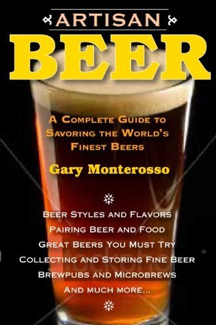 Artisan Beer: A Complete Guide to Savoring the Worlds Finest Beers Gary Monterosso