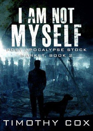 I Am Not Myself (Post Apocalypse Stock Market, Book 2) Timothy Cox