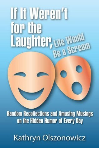 If It Werent For the Laughter, Life Would Be a Scream - Random Recollections and Amusing Musings on the Hidden Humor of Everyday  by  Kathryn Olszonowicz