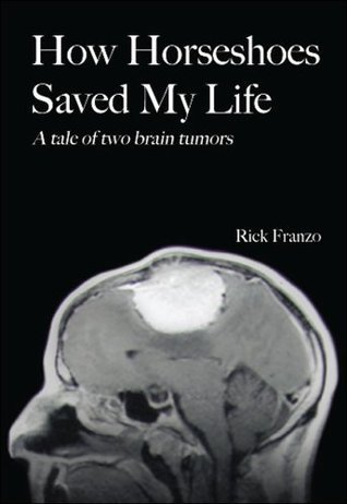 How Horseshoes Saved My Life: A Tale of Two Brain Tumors Rick Franzo