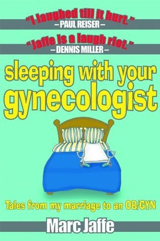 Sleeping With Your Gynecologist - Tales From My Marriage to an OB/GYN Marc Jaffe