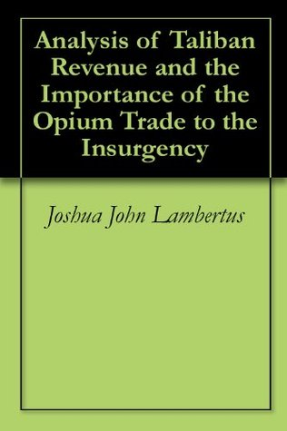 Analysis of Taliban Revenue and the Importance of the Opium Trade to the Insurgency Joshua John Lambertus