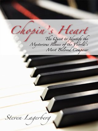 Chopins Heart: The Quest to Identify the Mysterious Illness of the Worlds Most Beloved Composer Steven Lagerberg