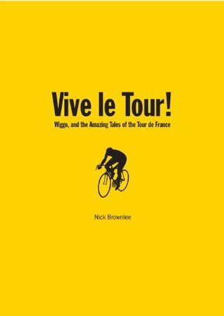 Vive le Tour! Wiggo and the Amazing Tales of the Tour de France Nick Brownlee