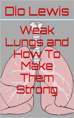 Weak Lungs and How To Make Them Strong  by  Dio Lewis
