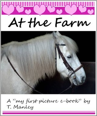 At the Farm (My first picture e-books  by  T. Manley) by T. Manley