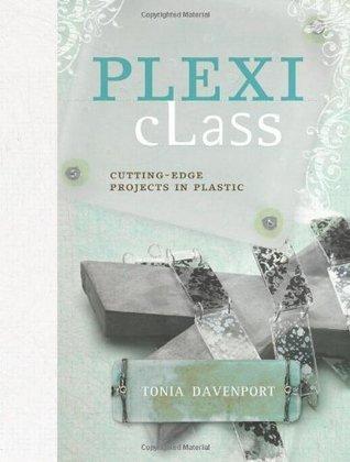 Plexi Class: Cutting-Edge Projects In Plastic Tonia Davenport