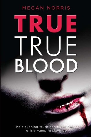 True True Blood:The Sickening Truth Behind Our Most Grisly Vampire Slayings  by  Megan Norris